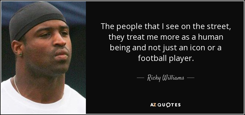 The people that I see on the street, they treat me more as a human being and not just an icon or a football player. - Ricky Williams