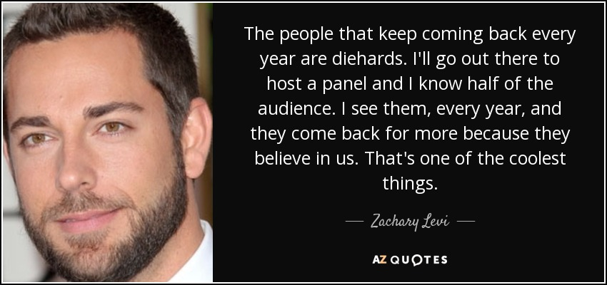 The people that keep coming back every year are diehards. I'll go out there to host a panel and I know half of the audience. I see them, every year, and they come back for more because they believe in us. That's one of the coolest things. - Zachary Levi