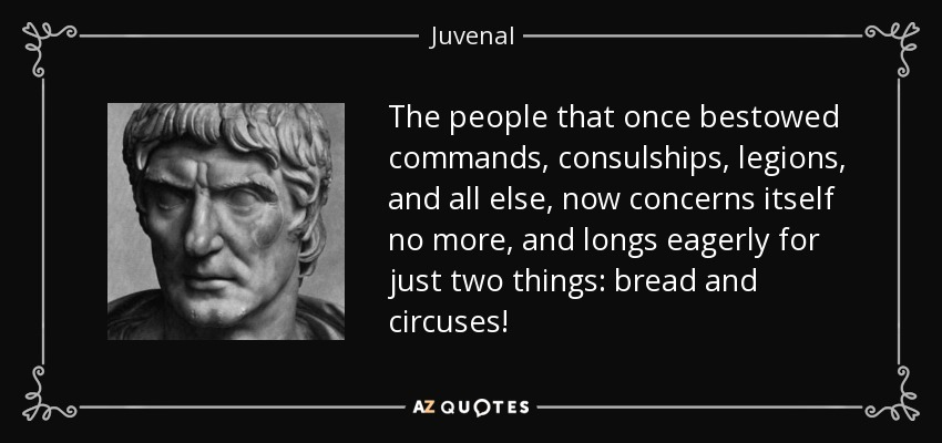 The people that once bestowed commands, consulships, legions, and all else, now concerns itself no more, and longs eagerly for just two things: bread and circuses! - Juvenal