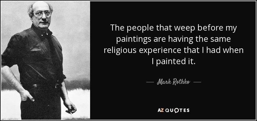 The people that weep before my paintings are having the same religious experience that I had when I painted it. - Mark Rothko