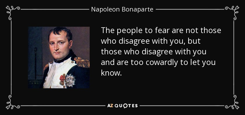 The people to fear are not those who disagree with you, but those who disagree with you and are too cowardly to let you know. - Napoleon Bonaparte