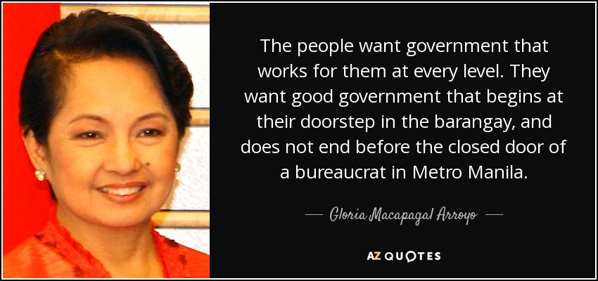 The people want government that works for them at every level. They want good government that begins at their doorstep in the barangay, and does not end before the closed door of a bureaucrat in Metro Manila. - Gloria Macapagal Arroyo