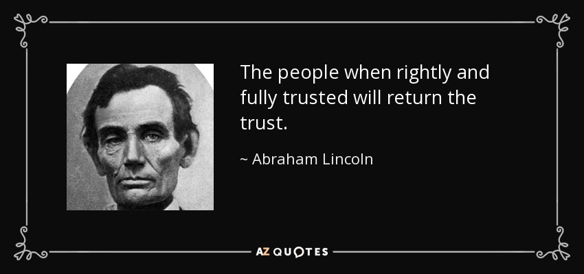 The people when rightly and fully trusted will return the trust. - Abraham Lincoln