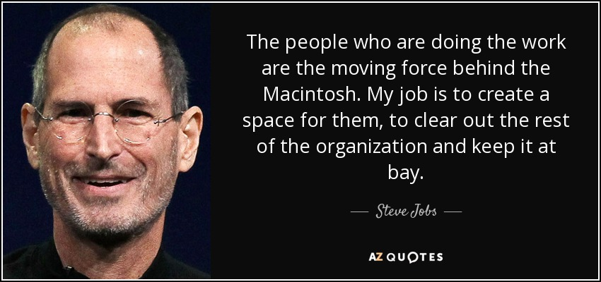 The people who are doing the work are the moving force behind the Macintosh. My job is to create a space for them, to clear out the rest of the organization and keep it at bay. - Steve Jobs