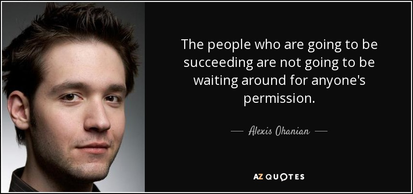 The people who are going to be succeeding are not going to be waiting around for anyone's permission. - Alexis Ohanian