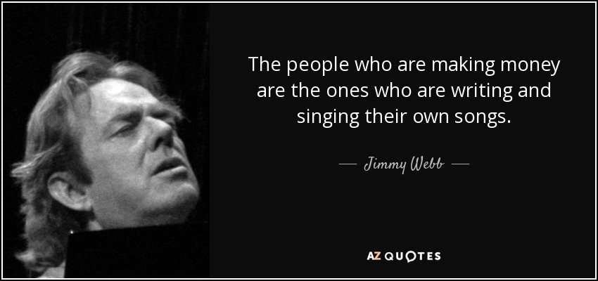 The people who are making money are the ones who are writing and singing their own songs. - Jimmy Webb