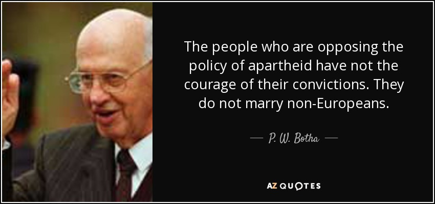 The people who are opposing the policy of apartheid have not the courage of their convictions. They do not marry non-Europeans. - P. W. Botha