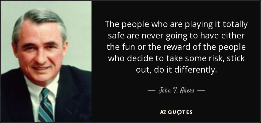 The people who are playing it totally safe are never going to have either the fun or the reward of the people who decide to take some risk, stick out, do it differently. - John F. Akers