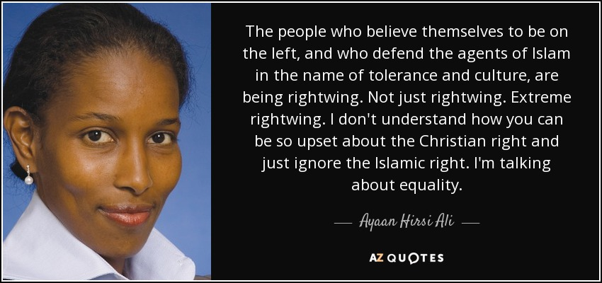 The people who believe themselves to be on the left, and who defend the agents of Islam in the name of tolerance and culture, are being rightwing. Not just rightwing. Extreme rightwing. I don't understand how you can be so upset about the Christian right and just ignore the Islamic right. I'm talking about equality. - Ayaan Hirsi Ali