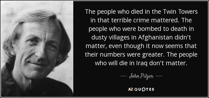 The people who died in the Twin Towers in that terrible crime mattered. The people who were bombed to death in dusty villages in Afghanistan didn't matter, even though it now seems that their numbers were greater. The people who will die in Iraq don't matter. - John Pilger