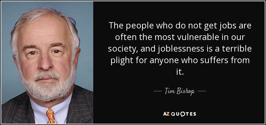 The people who do not get jobs are often the most vulnerable in our society, and joblessness is a terrible plight for anyone who suffers from it. - Tim Bishop