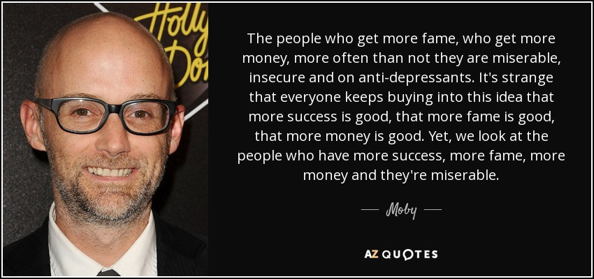The people who get more fame, who get more money, more often than not they are miserable, insecure and on anti-depressants. It's strange that everyone keeps buying into this idea that more success is good, that more fame is good, that more money is good. Yet, we look at the people who have more success, more fame, more money and they're miserable. - Moby