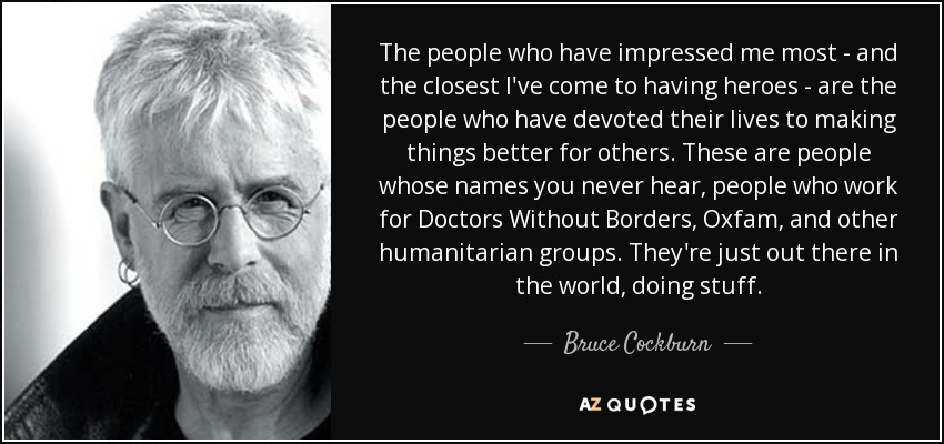 The people who have impressed me most - and the closest I've come to having heroes - are the people who have devoted their lives to making things better for others. These are people whose names you never hear, people who work for Doctors Without Borders, Oxfam, and other humanitarian groups. They're just out there in the world, doing stuff. - Bruce Cockburn