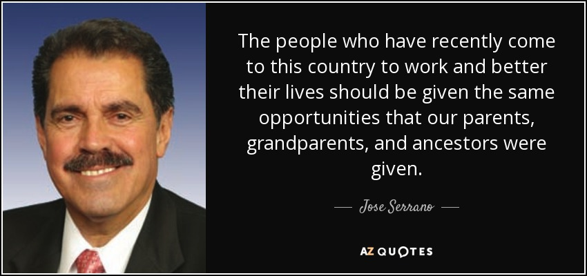 The people who have recently come to this country to work and better their lives should be given the same opportunities that our parents, grandparents, and ancestors were given. - Jose Serrano