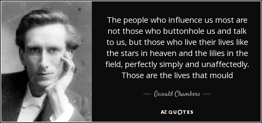 The people who influence us most are not those who buttonhole us and talk to us, but those who live their lives like the stars in heaven and the lilies in the field, perfectly simply and unaffectedly. Those are the lives that mould - Oswald Chambers