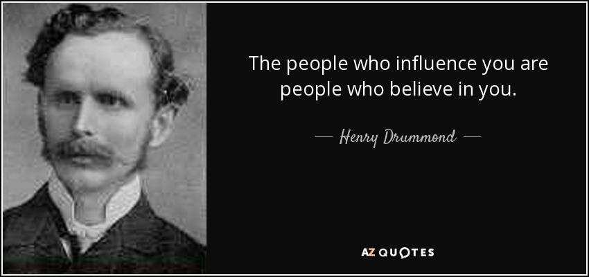 The people who influence you are people who believe in you. - Henry Drummond