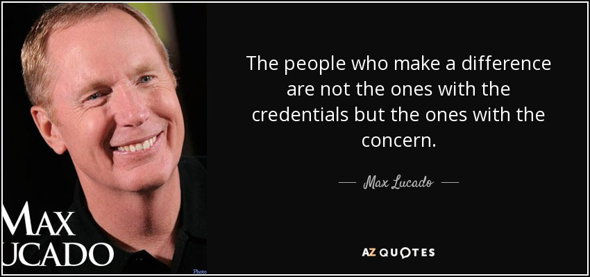 The people who make a difference are not the ones with the credentials but the ones with the concern. - Max Lucado