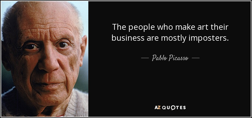 The people who make art their business are mostly imposters. - Pablo Picasso