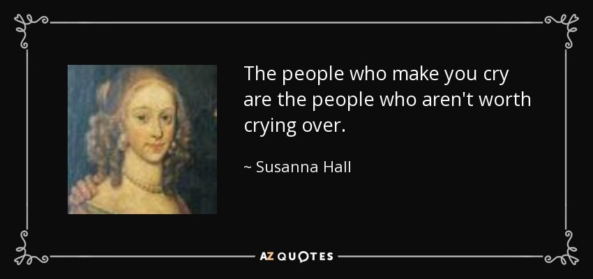 The people who make you cry are the people who aren't worth crying over. - Susanna Hall