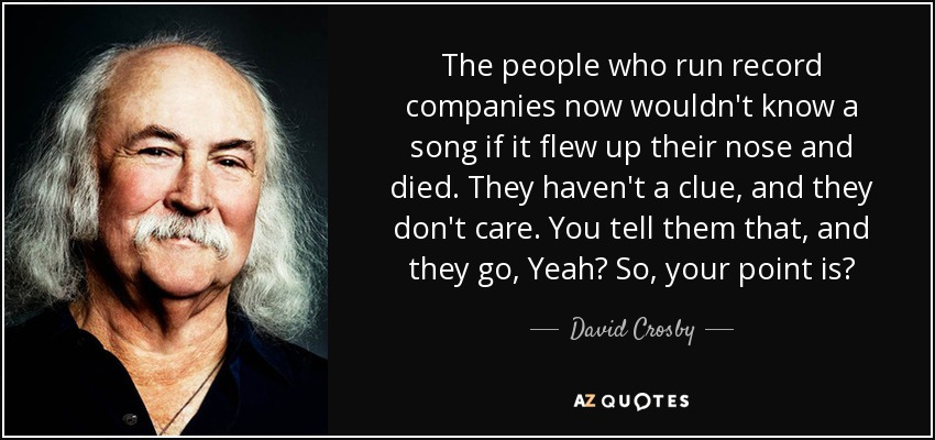 The people who run record companies now wouldn't know a song if it flew up their nose and died. They haven't a clue, and they don't care. You tell them that, and they go, Yeah? So, your point is? - David Crosby