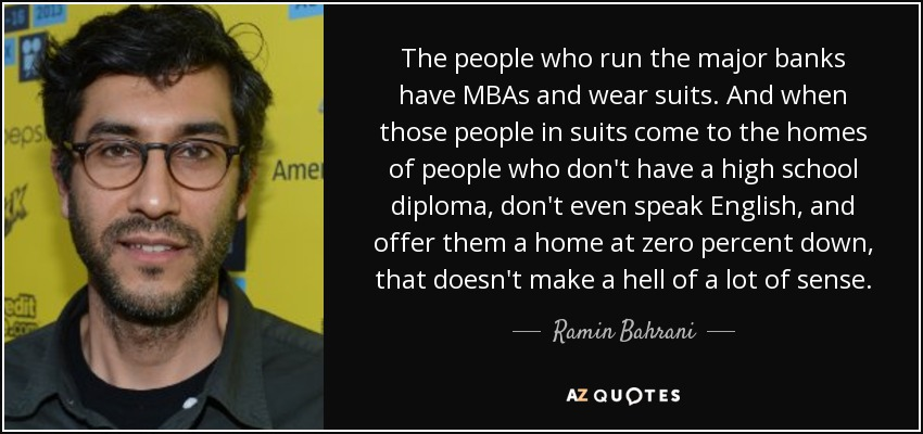 The people who run the major banks have MBAs and wear suits. And when those people in suits come to the homes of people who don't have a high school diploma, don't even speak English, and offer them a home at zero percent down, that doesn't make a hell of a lot of sense. - Ramin Bahrani