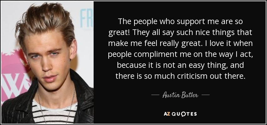 The people who support me are so great! They all say such nice things that make me feel really great. I love it when people compliment me on the way I act, because it is not an easy thing, and there is so much criticism out there. - Austin Butler
