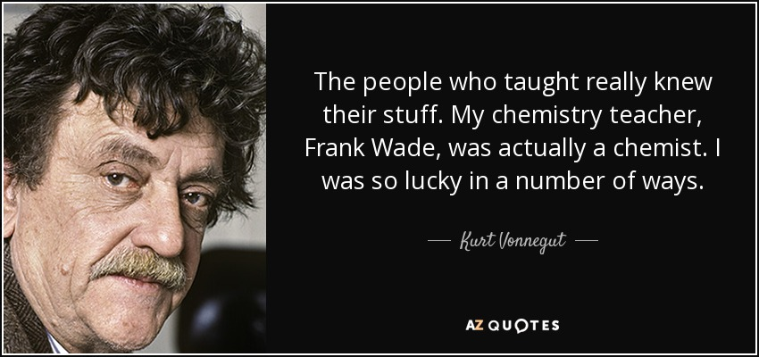 The people who taught really knew their stuff. My chemistry teacher, Frank Wade, was actually a chemist. I was so lucky in a number of ways. - Kurt Vonnegut