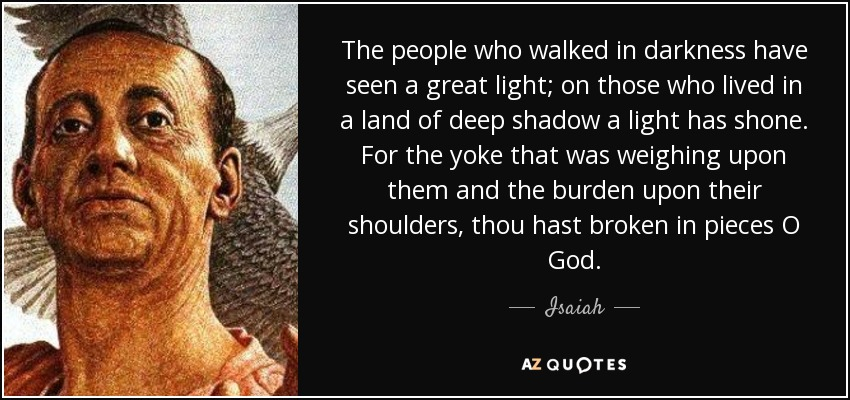 The people who walked in darkness have seen a great light; on those who lived in a land of deep shadow a light has shone. For the yoke that was weighing upon them and the burden upon their shoulders, thou hast broken in pieces O God. - Isaiah