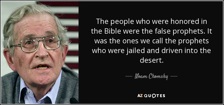 The people who were honored in the Bible were the false prophets. It was the ones we call the prophets who were jailed and driven into the desert. - Noam Chomsky