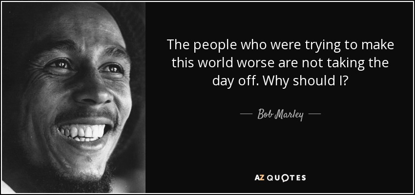 The people who were trying to make this world worse are not taking the day off. Why should I? - Bob Marley