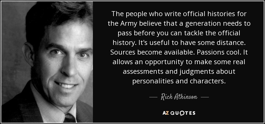 The people who write official histories for the Army believe that a generation needs to pass before you can tackle the official history. It's useful to have some distance. Sources become available. Passions cool. It allows an opportunity to make some real assessments and judgments about personalities and characters. - Rick Atkinson