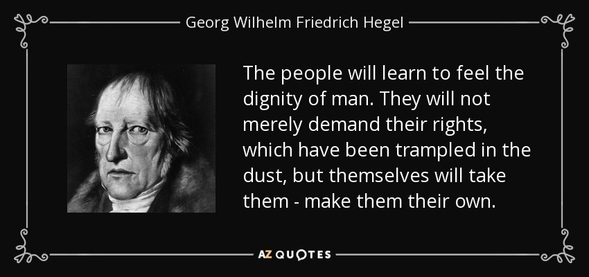 The people will learn to feel the dignity of man. They will not merely demand their rights, which have been trampled in the dust, but themselves will take them - make them their own. - Georg Wilhelm Friedrich Hegel