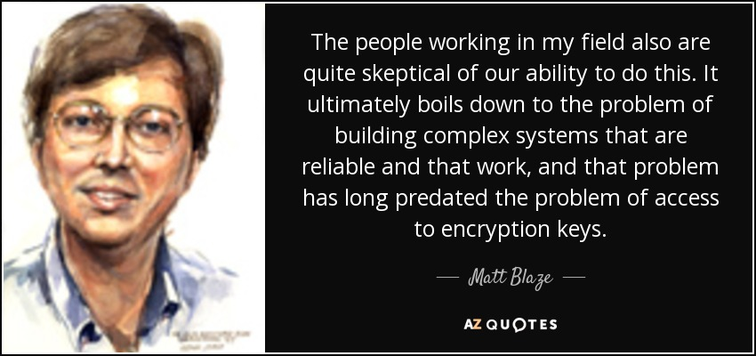 The people working in my field also are quite skeptical of our ability to do this. It ultimately boils down to the problem of building complex systems that are reliable and that work, and that problem has long predated the problem of access to encryption keys. - Matt Blaze