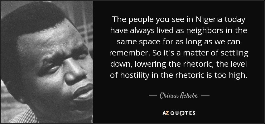 The people you see in Nigeria today have always lived as neighbors in the same space for as long as we can remember. So it's a matter of settling down, lowering the rhetoric, the level of hostility in the rhetoric is too high. - Chinua Achebe