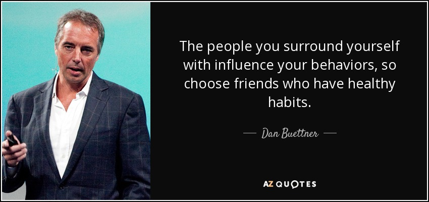 The people you surround yourself with influence your behaviors, so choose friends who have healthy habits. - Dan Buettner