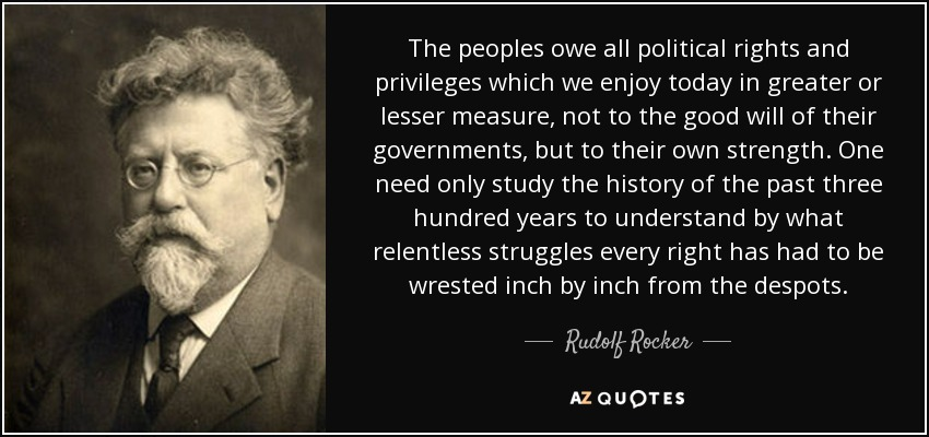The peoples owe all political rights and privileges which we enjoy today in greater or lesser measure, not to the good will of their governments, but to their own strength. One need only study the history of the past three hundred years to understand by what relentless struggles every right has had to be wrested inch by inch from the despots. - Rudolf Rocker