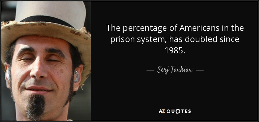 The percentage of Americans in the prison system, has doubled since 1985. - Serj Tankian