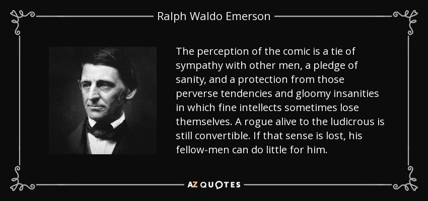 The perception of the comic is a tie of sympathy with other men, a pledge of sanity, and a protection from those perverse tendencies and gloomy insanities in which fine intellects sometimes lose themselves. A rogue alive to the ludicrous is still convertible. If that sense is lost, his fellow-men can do little for him. - Ralph Waldo Emerson