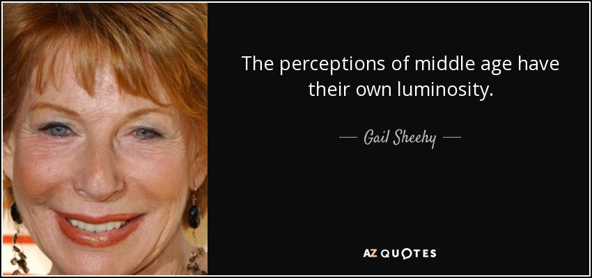 The perceptions of middle age have their own luminosity. - Gail Sheehy