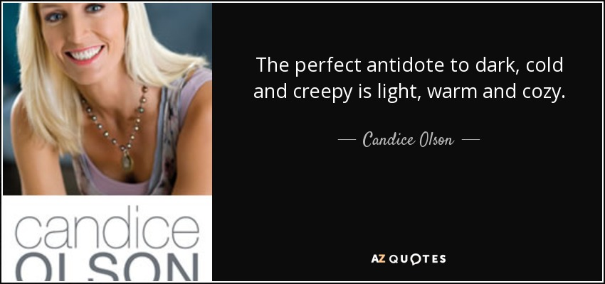 The perfect antidote to dark, cold and creepy is light, warm and cozy. - Candice Olson