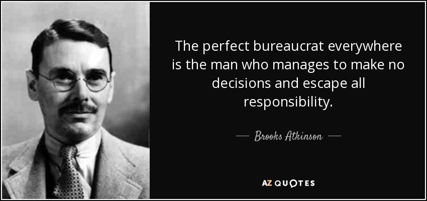 The perfect bureaucrat everywhere is the man who manages to make no decisions and escape all responsibility. - Brooks Atkinson
