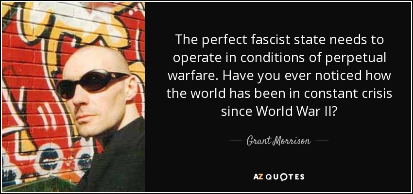 The perfect fascist state needs to operate in conditions of perpetual warfare. Have you ever noticed how the world has been in constant crisis since World War II? - Grant Morrison