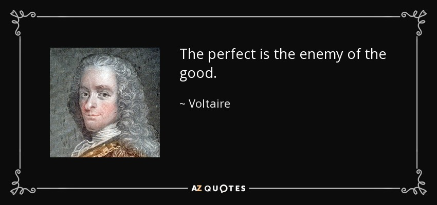 The perfect is the enemy of the good. - Voltaire