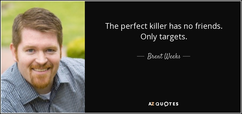 The perfect killer has no friends. Only targets. - Brent Weeks