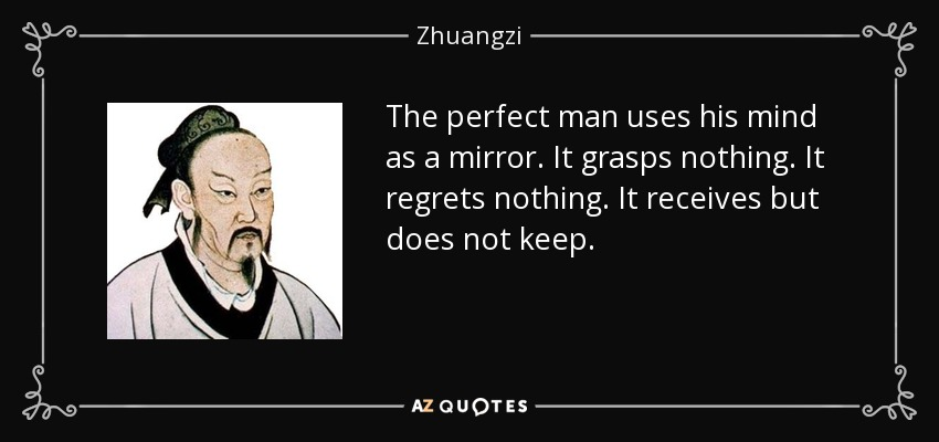 The perfect man uses his mind as a mirror. It grasps nothing. It regrets nothing. It receives but does not keep. - Zhuangzi