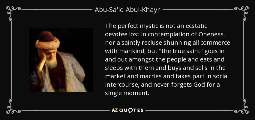 The perfect mystic is not an ecstatic devotee lost in contemplation of Oneness, nor a saintly recluse shunning all commerce with mankind, but