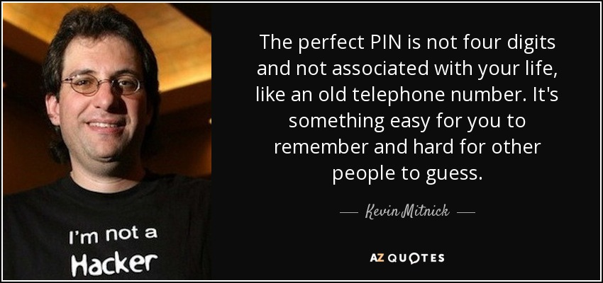 The perfect PIN is not four digits and not associated with your life, like an old telephone number. It's something easy for you to remember and hard for other people to guess. - Kevin Mitnick