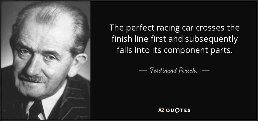 The perfect racing car crosses the finish line first and subsequently falls into its component parts. - Ferdinand Porsche