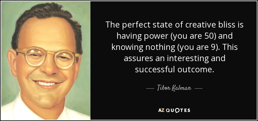 The perfect state of creative bliss is having power (you are 50) and knowing nothing (you are 9). This assures an interesting and successful outcome. - Tibor Kalman