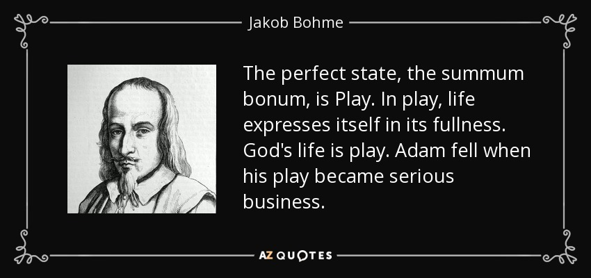 The perfect state, the summum bonum, is Play. In play, life expresses itself in its fullness. God's life is play. Adam fell when his play became serious business . - Jakob Bohme